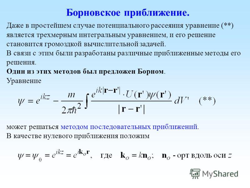 Борновское приближение. Даже в простейшем случае потенциального рассеяния уравнение (**) является трехмерным интегральным уравнением, и его решение становится громоздкой вычислительной задачей. В связи с этим были разработаны различные приближенные м