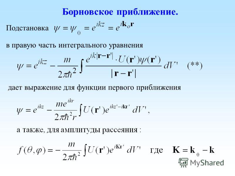 Борновское приближение. Подстановка в правую часть интегрального уравнения дает выражение для функции первого приближения