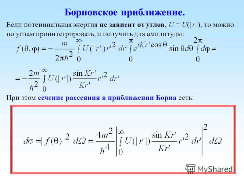 Борновское приближение. Если потенциальная энергия не зависит от углов, U = U(| r |), то можно по углам проинтегрировать, и получить для амплитуды: При этом сечение рассеяния в приближении Борна есть: