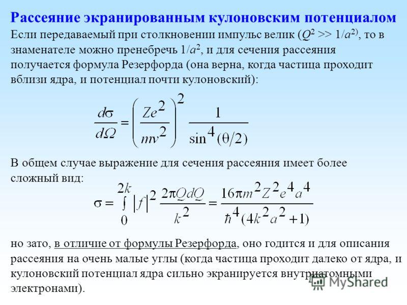 Рассеяние экранированным кулоновским потенциалом Если передаваемый при столкновении импульс велик (Q 2 >> 1/a 2), то в знаменателе можно пренебречь 1/a 2, и для сечения рассеяния получается формула Резерфорда (она верна, когда частица проходит вблизи