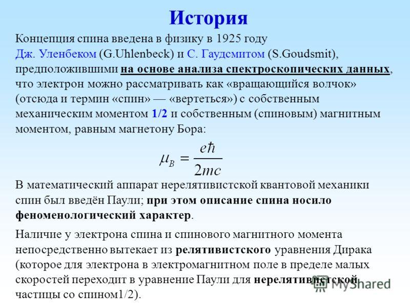 История Концепция спина введена в физику в 1925 году Дж. Уленбеком (G.Uhlenbeck) и С. Гаудсмитом (S.Goudsmit), предположившими на основе анализа спектроскопических данных, что электрон можно рассматривать как «вращающийся волчок» (отсюда и термин «сп