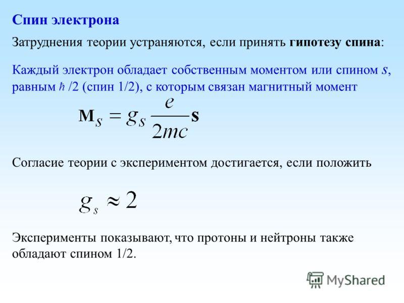 Затруднения теории устраняются, если принять гипотезу спина: Каждый электрон обладает собственным моментом или спином s, равным ћ /2 (спин 1/2), с которым связан магнитный момент Согласие теории с экспериментом достигается, если положить Эксперименты