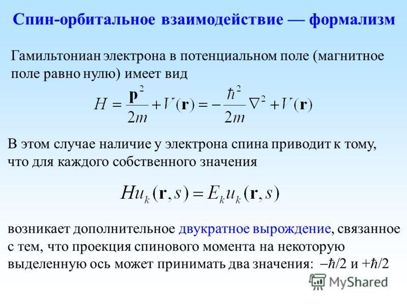 Гамильтониан электрона в потенциальном поле (магнитное поле равно нулю) имеет вид В этом случае наличие у электрона спина приводит к тому, что для каждого собственного значения возникает дополнительное двукратное вырождение, связанное с тем, что прое