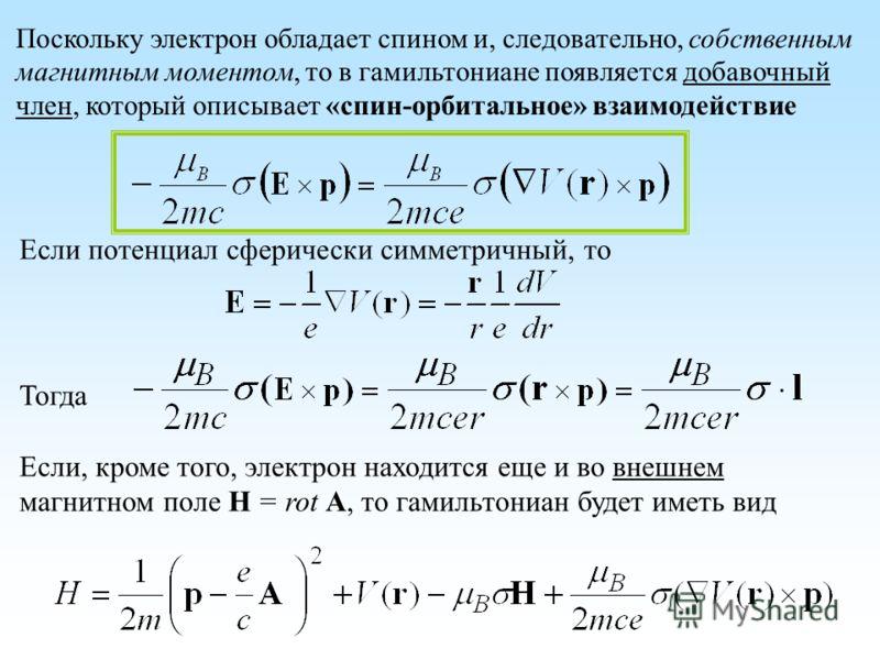 Поскольку электрон обладает спином и, следовательно, собственным магнитным моментом, то в гамильтониане появляется добавочный член, который описывает «спин-орбитальное» взаимодействие Если потенциал сферически симметричный, то Тогда Если, кроме того,