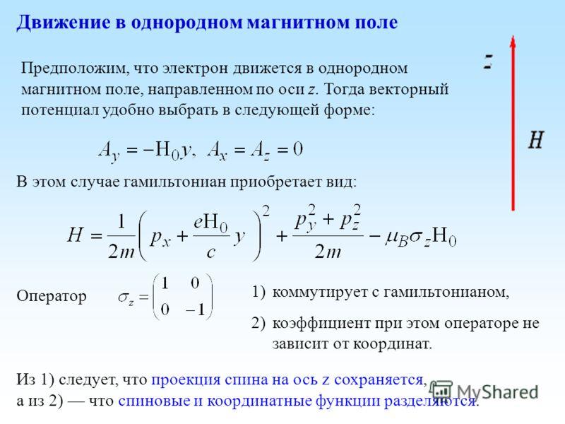 Предположим, что электрон движется в однородном магнитном поле, направленном по оси z. Тогда векторный потенциал удобно выбрать в следующей форме: Движение в однородном магнитном поле В этом случае гамильтониан приобретает вид: Оператор 1)коммутирует