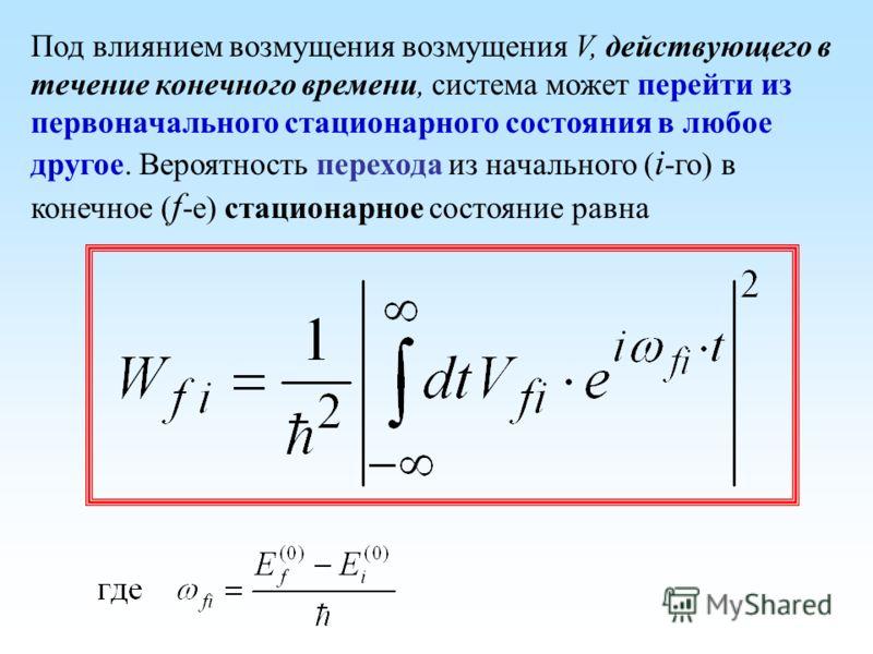 Под влиянием возмущения возмущения V, действующего в течение конечного времени, система может перейти из первоначального стационарного состояния в любое другое. Вероятность перехода из начального ( i -го) в конечное ( f -е) стационарное состояние рав