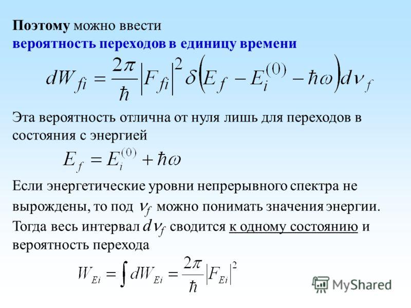 Поэтому можно ввести вероятность переходов в единицу времени Эта вероятность отлична от нуля лишь для переходов в состояния с энергией Если энергетические уровни непрерывного спектра не вырождены, то под f можно понимать значения энергии. Тогда весь
