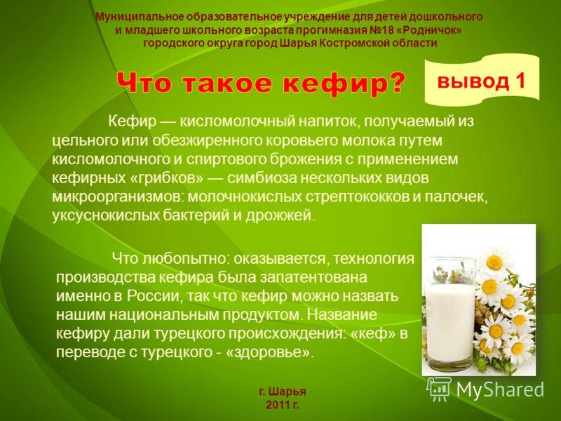 Кефир кисломолочный напиток, получаемый из цельного или обезжиренного коровьего молока путем кисломолочного и спиртового брожения с применением кефирных «грибков» симбиоза нескольких видов микроорганизмов: молочнокислых стрептококков и палочек, уксус