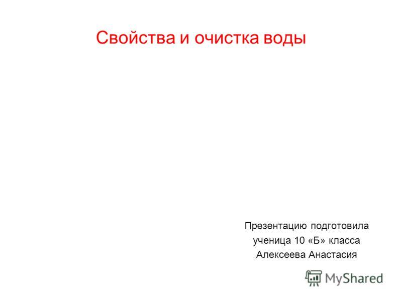 Свойства и очистка воды Презентацию подготовила ученица 10 «Б» класса Алексеева Анастасия