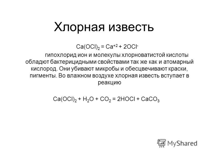 Ca(OCl) 2 = Ca +2 + 2OCl - гипохлорид ион и молекулы хлорноватистой кислоты обладют бактерицидными свойствами так же как и атомарный кислород. Они убивают микробы и обесцвечивают краски, пигменты. Во влажном воздухе хлорная известь вступает в реакцию