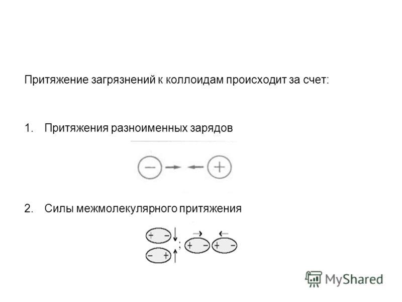 Притяжение загрязнений к коллоидам происходит за счет: 1.Притяжения разноименных зарядов 2.Силы межмолекулярного притяжения