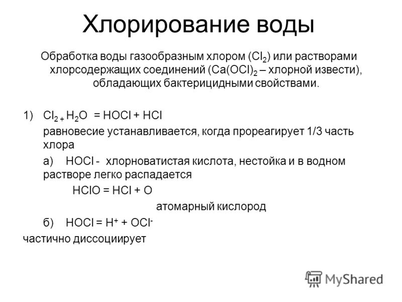 Хлорирование воды Обработка воды газообразным хлором (Cl 2 ) или растворами хлорсодержащих соединений (Ca(OCl) 2 – хлорной извести), обладающих бактерицидными свойствами. 1)Cl 2 + H 2 O = HOCl + HCl равновесие устанавливается, когда прореагирует 1/3