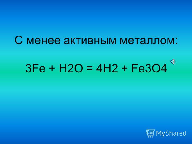 С активным металлом: 2Na + 2H2O = 2NaOH + H2