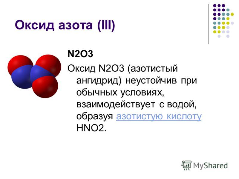 Оксид азота (III) N2O3 Оксид N2O3 (азотистый ангидрид) неустойчив при обычных условиях, взаимодействует с водой, образуя азотистую кислоту HNO2.азотистую кислоту