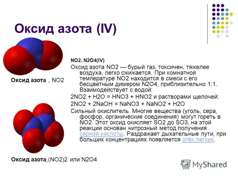 Оксид азота (IV) NО2, N2O4(IV) Оксид азота NО2 бурый газ, токсичен, тяжелее воздуха, легко сжижается. При комнатной температуре NО2 находится в смеси с его бесцветным димером N2O4, приблизительно 1:1. Взаимодействует с водой: 2NO2 + Н2О = HNO3 + HNO2
