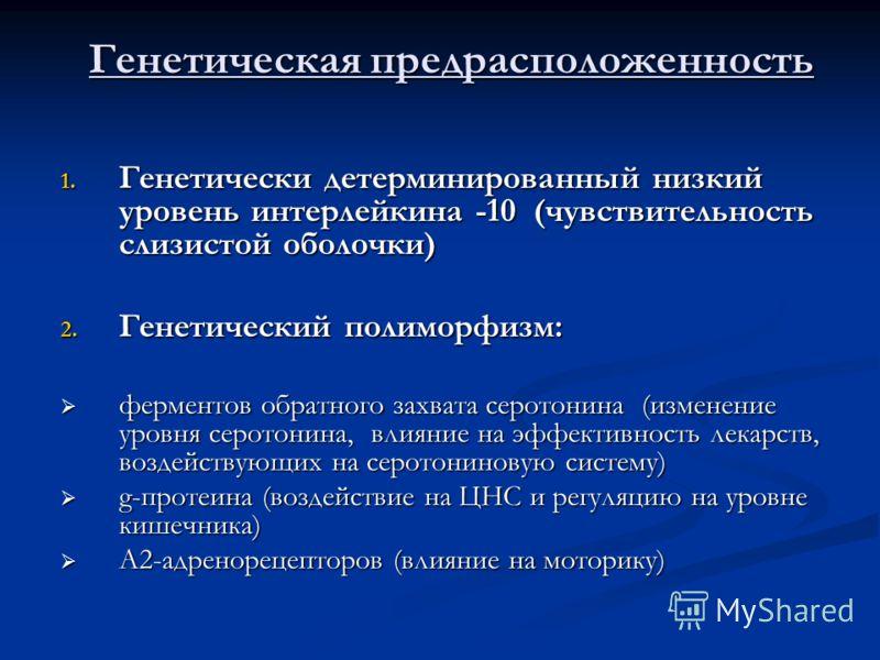 Генетическая предрасположенность 1. Генетически детерминированный низкий уровень интерлейкина -10 (чувствительность слизистой оболочки) 2. Генетический полиморфизм: ферментов обратного захвата серотонина (изменение уровня серотонина, влияние на эффек