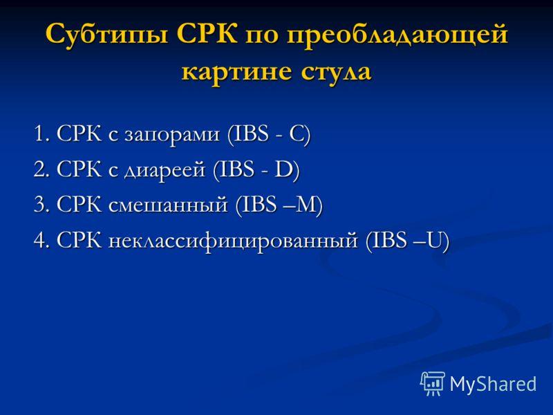 Субтипы СРК по преобладающей картине стула 1. СРК с запорами (IBS - C) 2. СРК с диареей (IBS - D) 3. СРК смешанный (IBS –M) 4. СРК неклассифицированный (IBS –U)