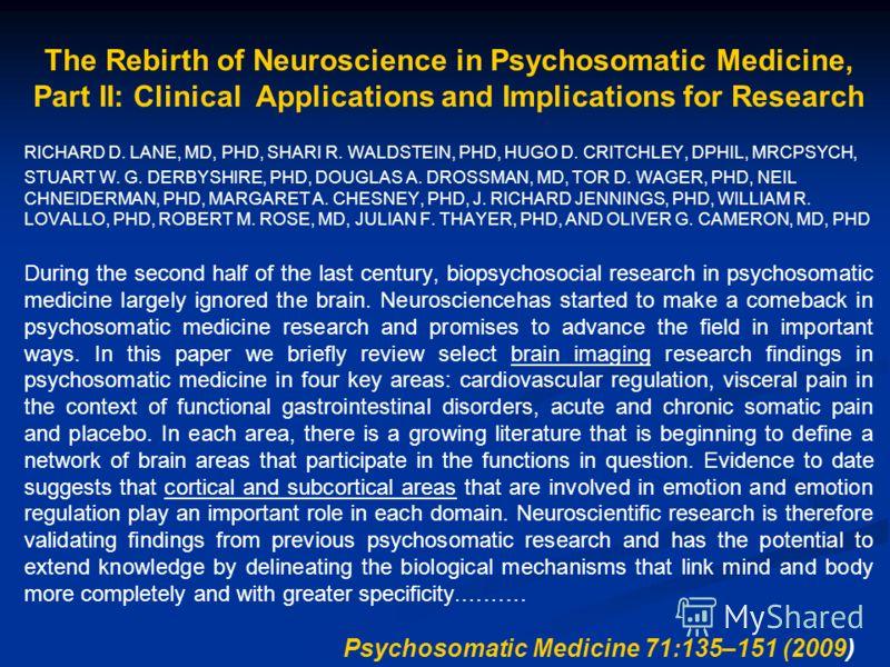 The Rebirth of Neuroscience in Psychosomatic Medicine, Part II: Clinical Applications and Implications for Research RICHARD D. LANE, MD, PHD, SHARI R. WALDSTEIN, PHD, HUGO D. CRITCHLEY, DPHIL, MRCPSYCH, STUART W. G. DERBYSHIRE, PHD, DOUGLAS A. DROSSM