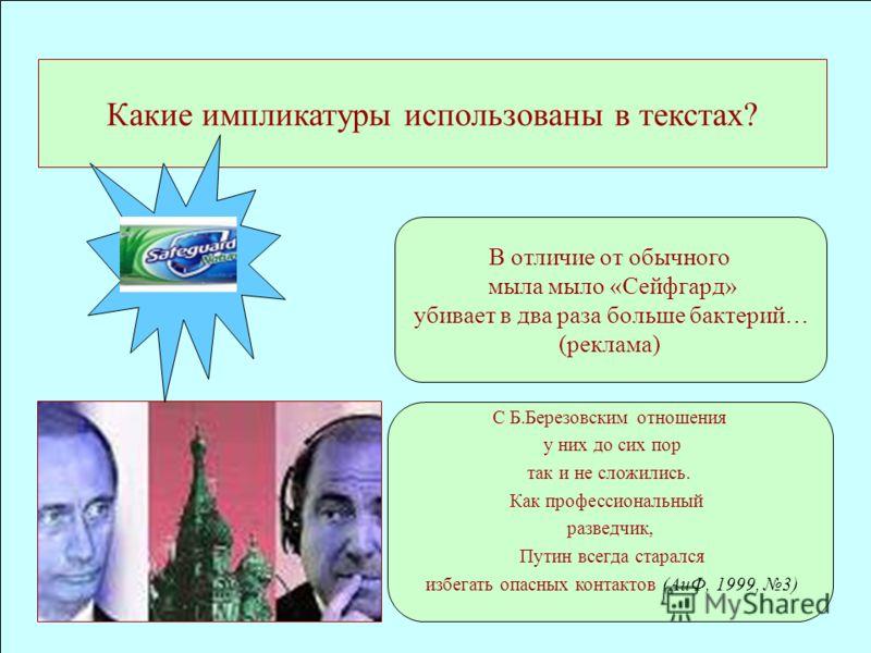 Какие импликатуры использованы в текстах? В отличие от обычного мыла мыло «Сейфгард» убивает в два раза больше бактерий… (реклама) С Б.Березовским отношения у них до сих пор так и не сложились. Как профессиональный разведчик, Путин всегда старался из