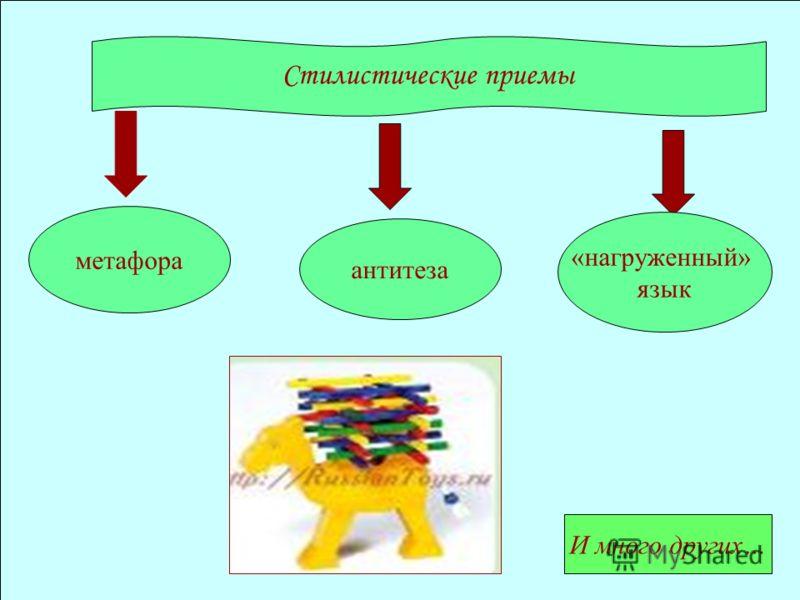 Стилистические приемы метафора И много других… антитеза «нагруженный» язык