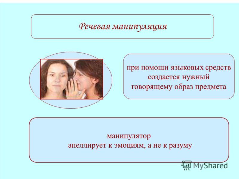 Речевая манипуляция при помощи языковых средств создается нужный говорящему образ предмета манипулятор апеллирует к эмоциям, а не к разуму
