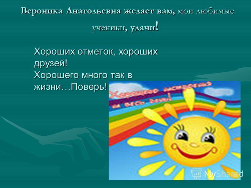 Вероника Анатольевна желает вам, мои любимые ученики, удачи ! Вероника Анатольевна желает вам, мои любимые ученики, удачи ! Хороших отметок, хороших друзей! Хорошего много так в жизни…Поверь!