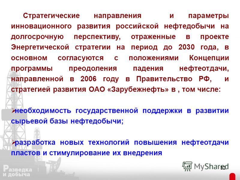 32 Стратегические направления и параметры инновационного развития российской нефтедобычи на долгосрочную перспективу, отраженные в проекте Энергетической стратегии на период до 2030 года, в основном согласуются с положениями Концепции программы преод
