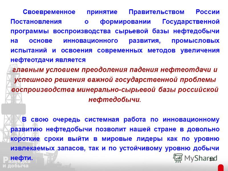 34 Своевременное принятие Правительством России Постановления о формировании Государственной программы воспроизводства сырьевой базы нефтедобычи на основе инновационного развития, промысловых испытаний и освоения современных методов увеличения нефтео