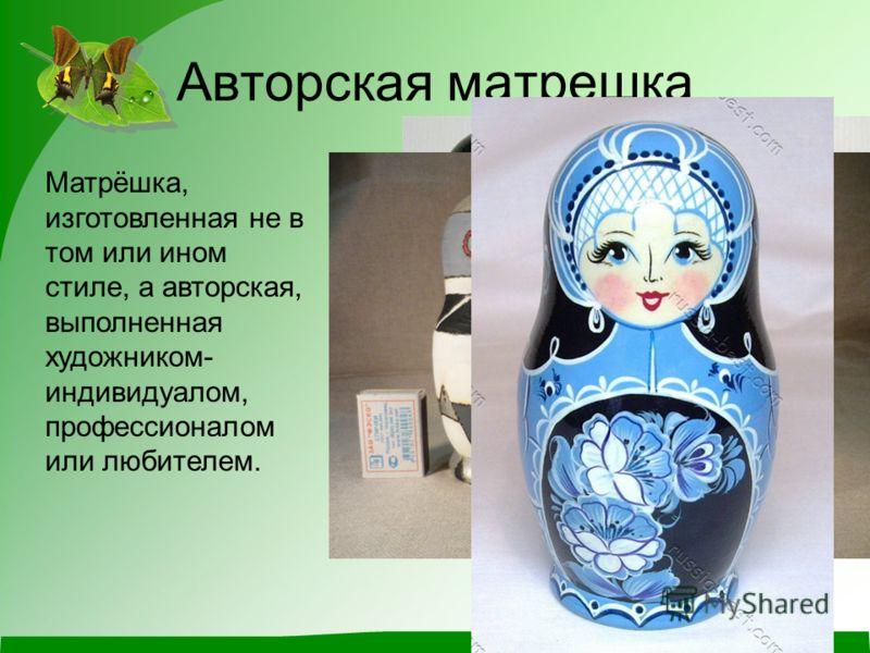 Авторская матрешка Матрёшка, изготовленная не в том или ином стиле, а авторская, выполненная художником- индивидуалом, профессионалом или любителем.