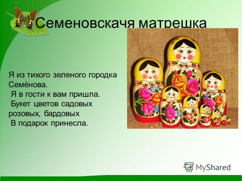 Семеновскачя матрешка Я из тихого зеленого городка Семёнова. Я в гости к вам пришла. Букет цветов садовых розовых, бардовых В подарок принесла.