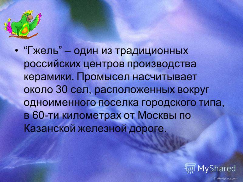 Гжель – один из традиционных российских центров производства керамики. Промысел насчитывает около 30 сел, расположенных вокруг одноименного поселка городского типа, в 60-ти километрах от Москвы по Казанской железной дороге.