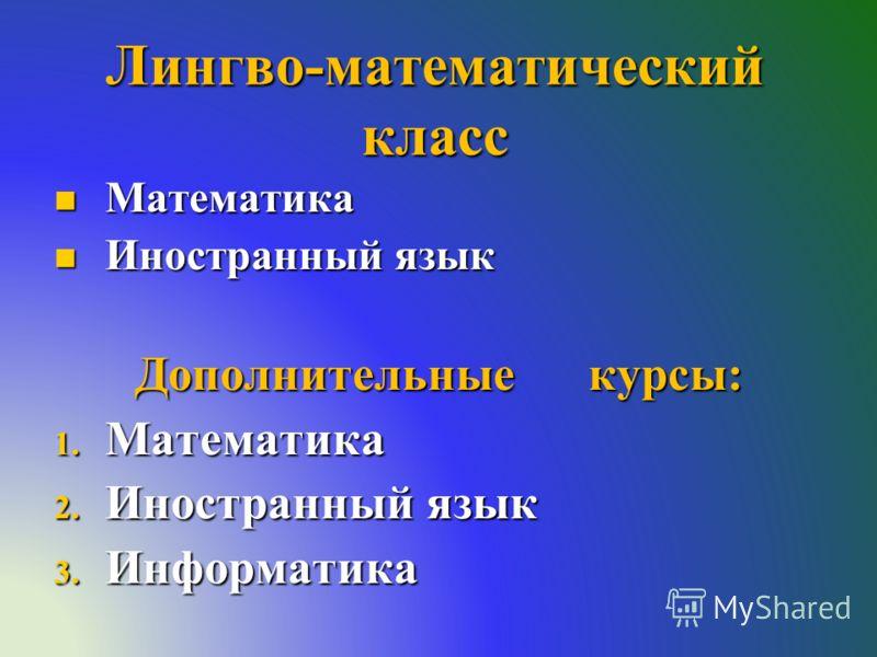 Лингво-математический класс Математика Математика Иностранный язык Иностранный язык Дополнительные курсы: 1. Математика 2. Иностранный язык 3. Информатика