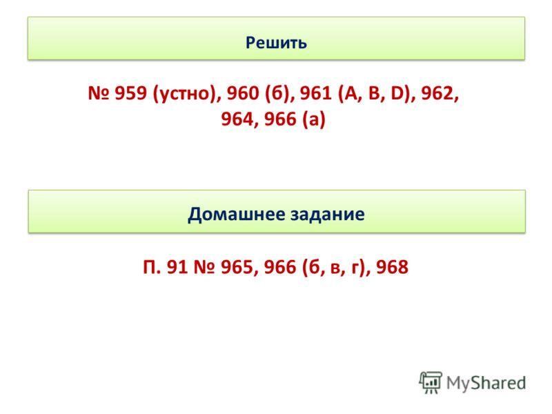 Решить 959 (устно), 960 (б), 961 (А, В, D), 962, 964, 966 (а) Домашнее задание П. 91 965, 966 (б, в, г), 968