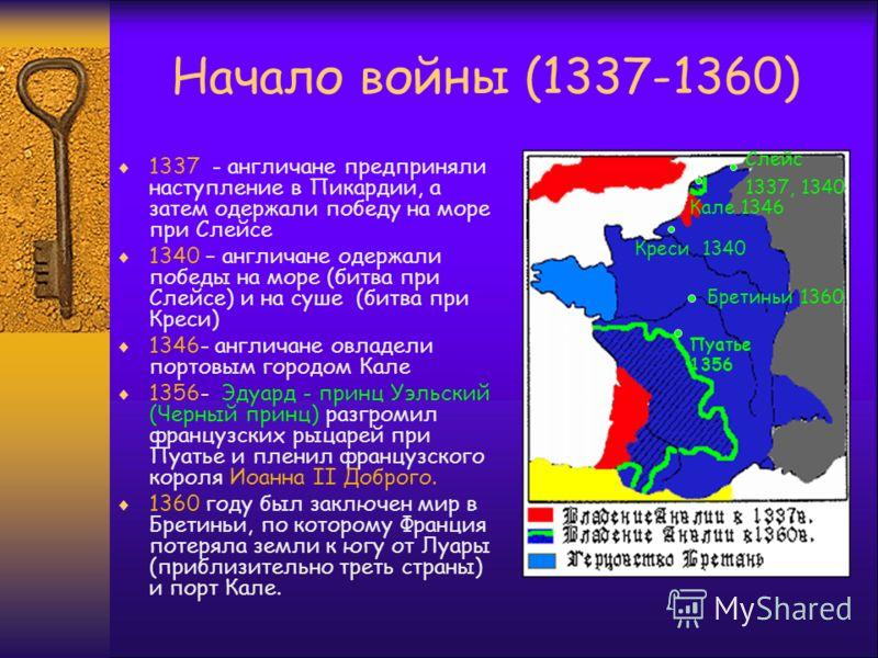 Начало войны (1337-1360) 1337 - англичане предприняли наступление в Пикардии, а затем одержали победу на море при Слейсе 1340 – англичане одержали победы на море (битва при Слейсе) и на суше (битва при Креси) 1346- англичане овладели портовым городом