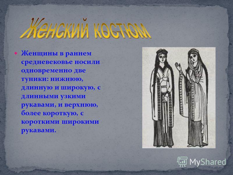 Женщины в раннем средневековье носили одновременно две туники: нижнюю, длинную и широкую, с длинными узкими рукавами, и верхнюю, более короткую, с короткими широкими рукавами.