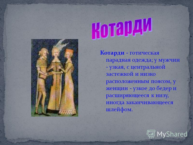 Котарди - готическая парадная одежда; у мужчин - узкая, с центральной застежкой и низко расположенным поясом, у женщин - узкое до бедер и расширяющееся к низу, иногда заканчивающееся шлейфом.