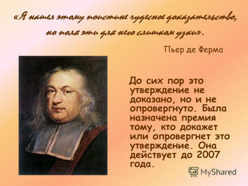 Проблема Ферма З наменитый французский математик Пьер Ферма (1608 –1665г. ) утверждал: «Уравнения x n + y n = z n, где n – целое число, большее 2, не имеет решений в целых числах».