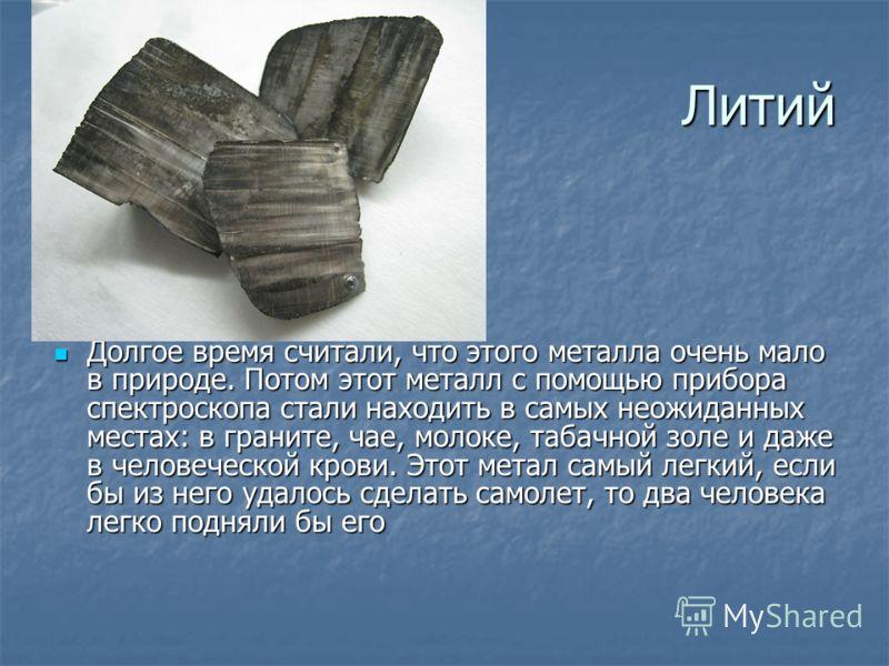 Литий Долгое время считали, что этого металла очень мало в природе. Потом этот металл с помощью прибора спектроскопа стали находить в самых неожиданных местах: в граните, чае, молоке, табачной золе и даже в человеческой крови. Этот метал самый легкий