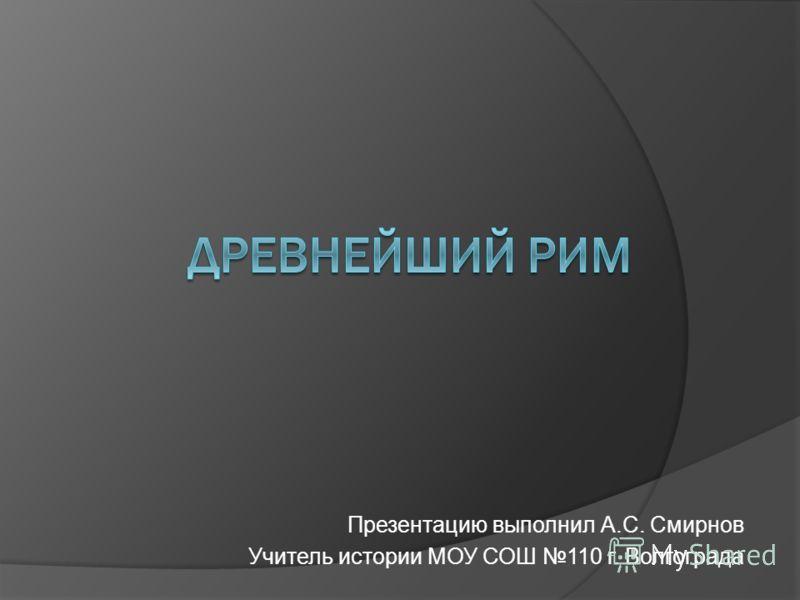 Презентацию выполнил А.С. Смирнов Учитель истории МОУ СОШ 110 г. Волгограда