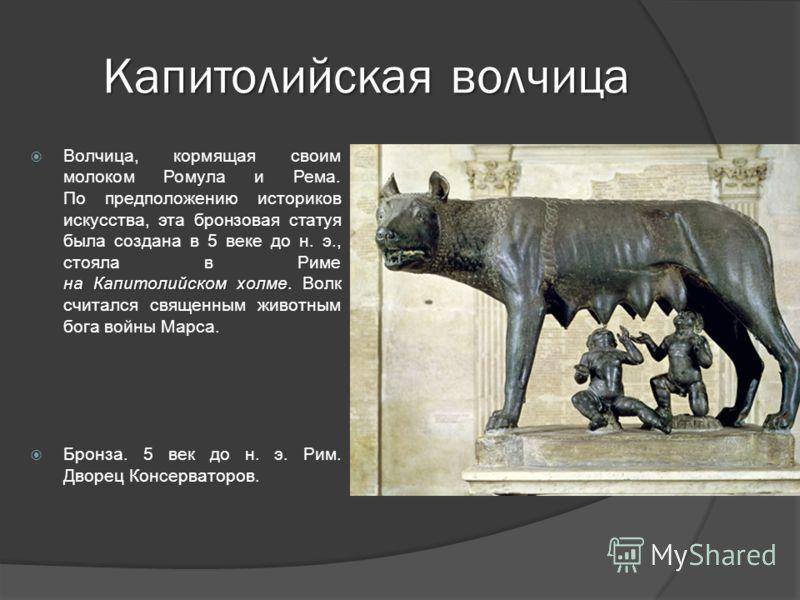 Капитолийская волчица на Капитолийском холме Волчица, кормящая своим молоком Ромула и Рема. По предположению историков искусства, эта бронзовая статуя была создана в 5 веке до н. э., стояла в Риме на Капитолийском холме. Волк считался священным живот