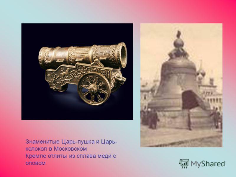 Знаменитые Царь-пушка и Царь- колокол в Московском Кремле отлиты из сплава меди с оловом