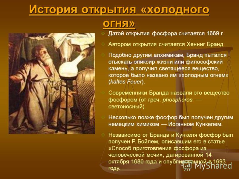 История открытия «холодного огня» Датой открытия фосфора считается 1669 г. Автором открытия считается Хенниг Бранд Подобно другим алхимикам, Бранд пытался отыскать эликсир жизни или философский камень, а получил светящееся вещество, которое было назв