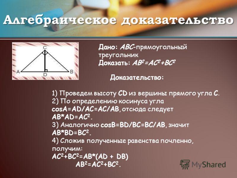 Алгебраическое доказательство Дано: ABC-прямоугольный треугольник Доказать: AB 2 =AC 2 +BC 2 Доказательство: 1) Проведем высоту CD из вершины прямого угла С. 2) По определению косинуса угла соsА=AD/AC=AC/AB, отсюда следует AB*AD=AC 2. 3) Аналогично с