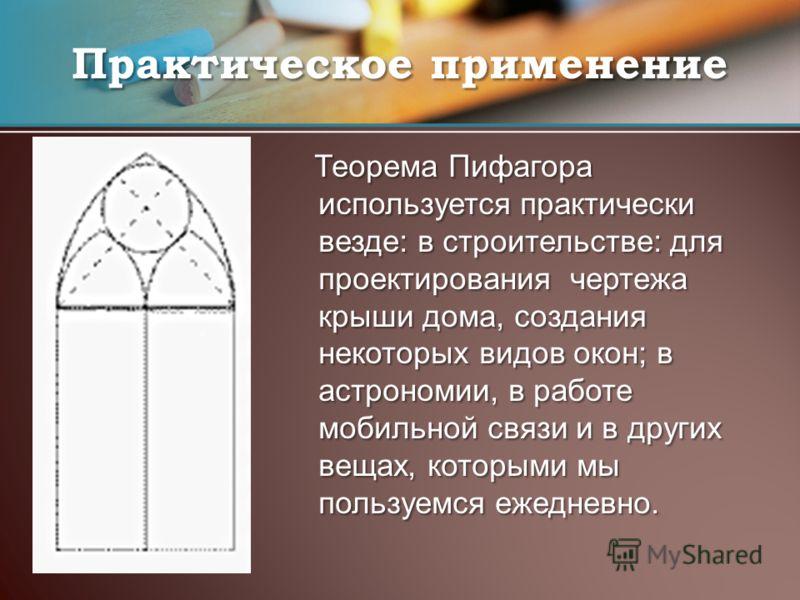 Теорема Пифагора используется практически везде: в строительстве: для проектирования чертежа крыши дома, создания некоторых видов окон; в астрономии, в работе мобильной связи и в других вещах, которыми мы пользуемся ежедневно. Теорема Пифагора исполь