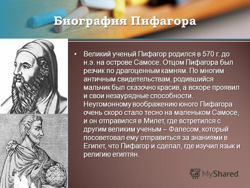 Великий ученый Пифагор родился в 570 г. до н.э. на острове Самосе. Отцом Пифагора был резчик по драгоценным камням. По многим античным свидетельствам, родившийся мальчик был сказочно красив, а вскоре проявил и свои незаурядные способности. Неугомонно