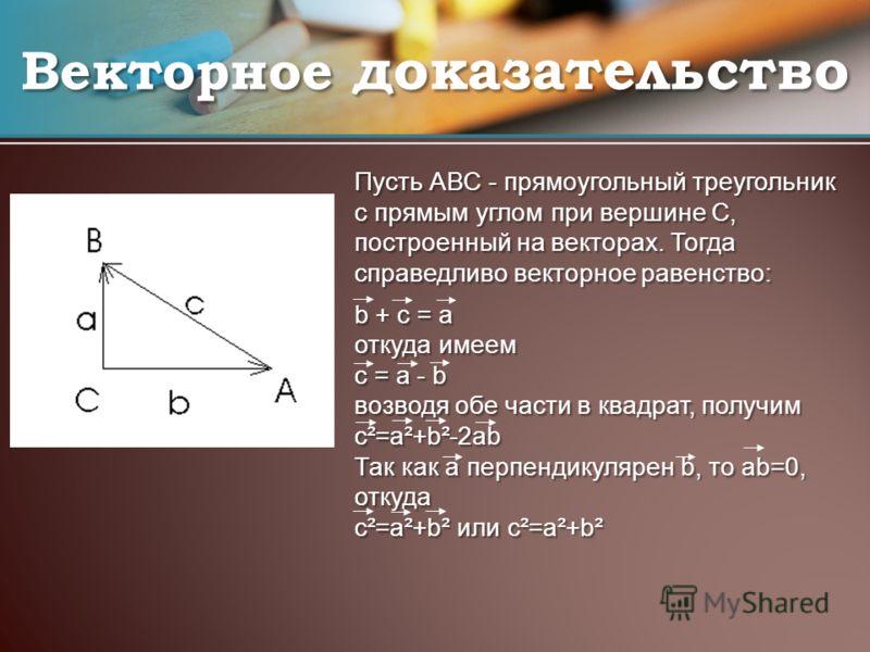 Пусть АВС - прямоугольный треугольник с прямым углом при вершине С, построенный на векторах. Тогда справедливо векторное равенство: b + c = a откуда имеем c = a - b возводя обе части в квадрат, получим c²=a²+b²-2ab Так как a перпендикулярен b, то ab=