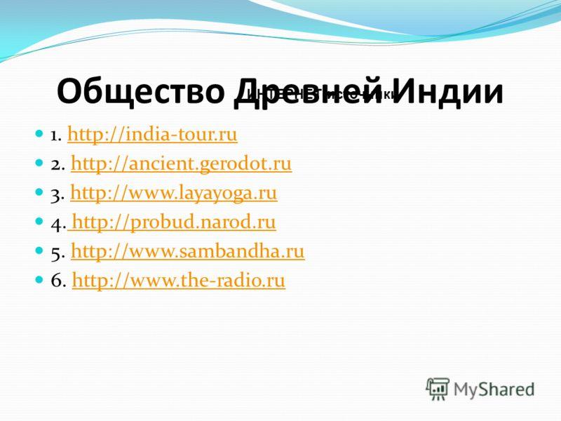 Общество Древней Индии 1. http://india-tour.ruhttp://india-tour.ru 2. http://ancient.gerodot.ruhttp://ancient.gerodot.ru 3. http://www.layayoga.ruhttp://www.layayoga.ru 4. http://probud.narod.ru http://probud.narod.ru 5. http://www.sambandha.ruhttp:/