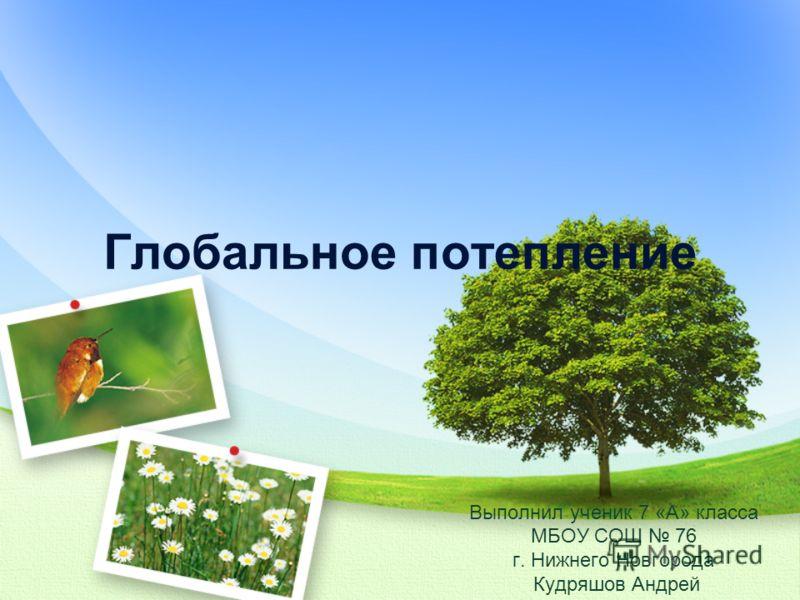 Глобальное потепление Выполнил ученик 7 «А» класса МБОУ СОШ 76 г. Нижнего Новгорода Кудряшов Андрей