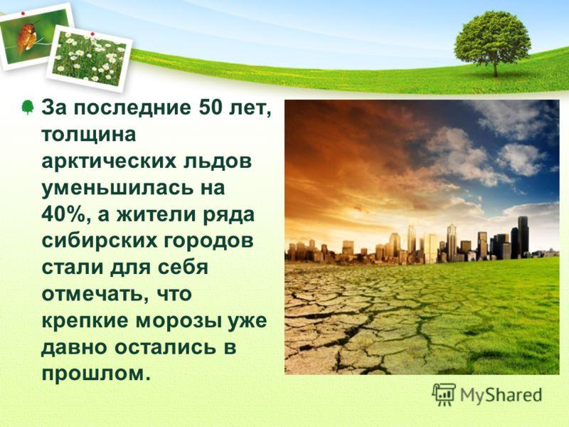 За последние 50 лет, толщина арктических льдов уменьшилась на 40%, а жители ряда сибирских городов стали для себя отмечать, что крепкие морозы уже давно остались в прошлом.