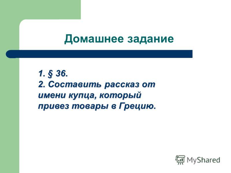 Домашнее задание 1. § 36. 2. Составить рассказ от имени купца, который привез товары в Грецию.